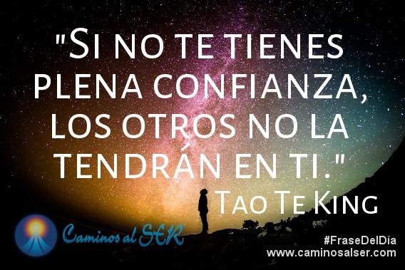 """""""Si no te tienes plena confianza, los otros no la tendrán en ti."""" Tao Te King"""