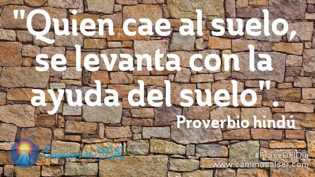 """""""Quien cae al suelo, se levanta con la ayuda del suelo"""". Proverbio hindú"""