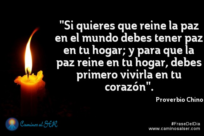 """""""Si quieres que reine la paz en el mundo debes tener paz en tu hogar; y para que la paz reine en tu hogar, debes primero vivirla en tu corazón"""". Proverbio Chino"""