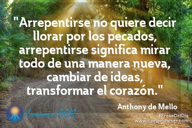 """""""Arrepentirse no quiere decir llorar por los pecados, arrepentirse significa mirar todo de una manera nueva, cambiar de ideas, transformar el corazón."""" Anthony de Mello"""