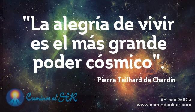 La alegría de vivir es el más grande poder cósmico. Pierre Teilhard de Chardin