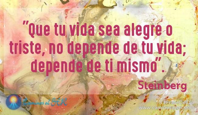 Que tu vida sea alegre o triste, no depende de tu vida; depende de ti mismo. Steinberg
