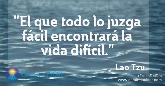 """""""El que todo lo juzga fácil encontrará la vida difícil."""" Lao Tzu"""