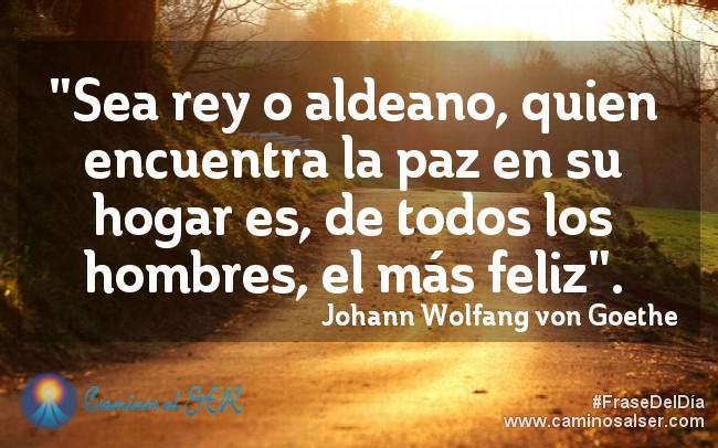 """""""Sea rey o aldeano, quien encuentra la paz en su hogar es, de todos los hombres, el más feliz"""". Johann Wolfang von Goethe"""