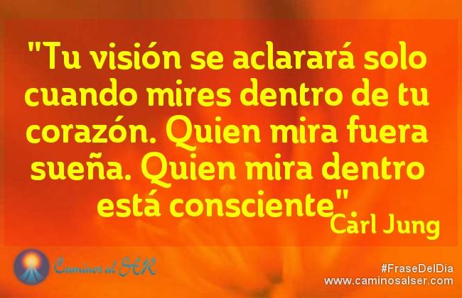 """""""Tu visión se aclarará solo cuando mires dentro de tu corazón. Quien mira fuera sueña. Quien mira dentro está consciente"""". Carl Jung"""