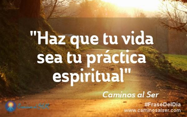 """""""Haz que tu vida sea tu práctica espiritual"""". Caminos al Ser"""