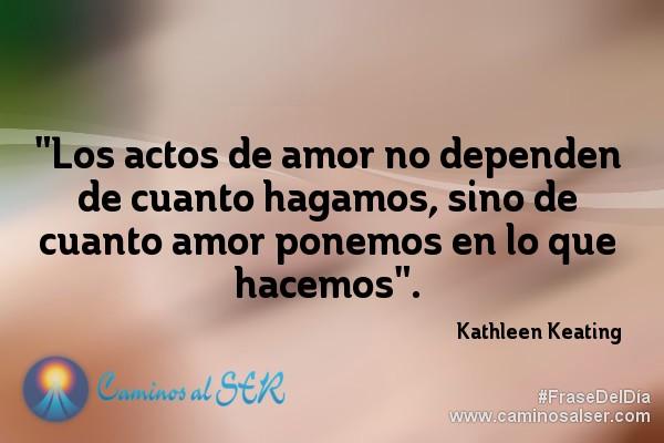 """""""Los actos de amor no dependen de cuanto hagamos, sino de cuanto amor ponemos en lo que hacemos"""". Kathleen Keating"""