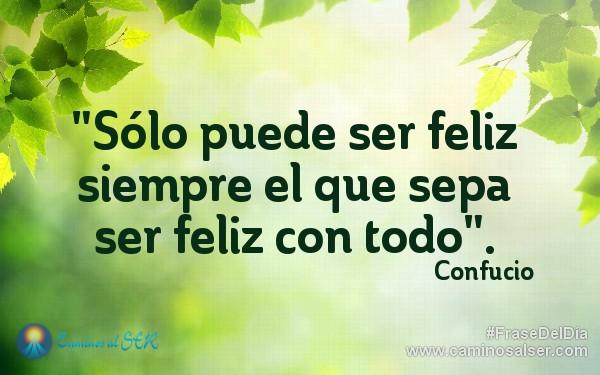 """""""Sólo puede ser feliz siempre el que sepa ser feliz con todo"""". Confucio"""