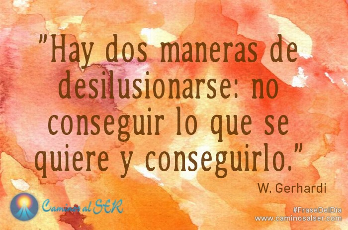 Hay dos maneras de desilusionarse: no conseguir lo que se quiere y conseguirlo. W. Gerhardi
