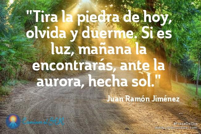 """""""Tira la piedra de hoy, olvida y duerme. Si es luz, mañana la encontrarás, ante la aurora, hecha sol."""" Juan Ramón Jiménez"""