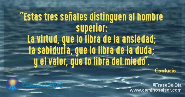 """""""Estas tres señales distinguen al hombre superior:La virtud, que lo libra de la ansiedad; la sabiduría, que lo libra de la duda; y el valor, que lo libra del miedo"""". Confucio"""