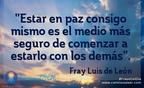 """""""Estar en paz consigo mismo es el medio más seguro de comenzar a estarlo con los demás"""". Fray Luis de León"""