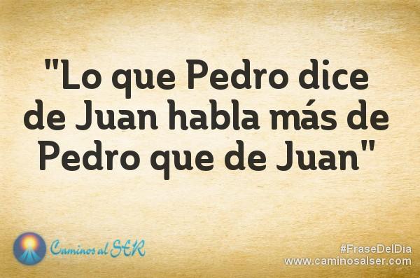 Lo que Pedro dice de Juan habla más de Pedro que de Juan