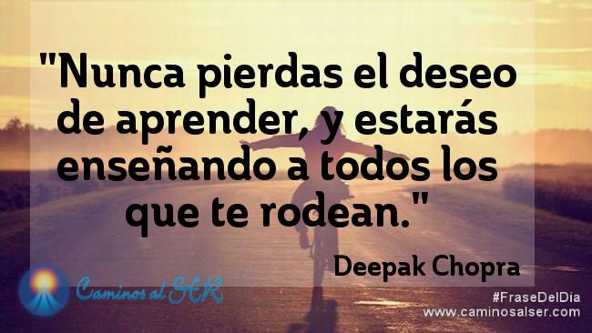 Nunca pierdas el deseo de aprender, y estarás enseñando a todos los que te rodean. Deepak Chopra