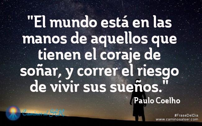 El mundo está en las manos de aquellos que tienen el coraje de soñar, y correr el riesgo de vivir sus sueños. Paulo Coelho