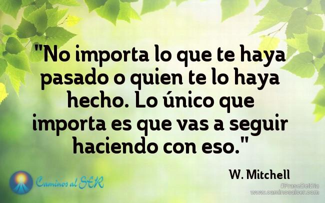 No importa lo que te haya pasado o quien te lo haya hecho. Lo único que importa es que vas a seguir haciendo con eso. W. Mitchell