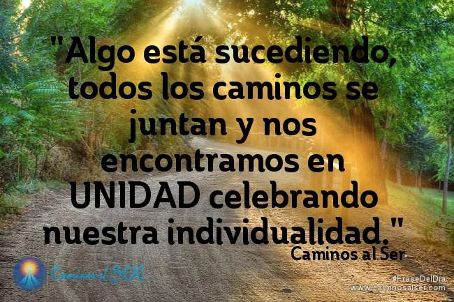 Algo está sucediendo, todos los caminos se juntan y nos encontramos en UNIDAD celebrando nuestra individualidad. Caminos al Ser