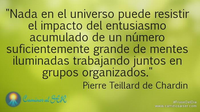 Nada en el universo puede resistir el impacto del entusiasmo acumulado de un número suficientemente grande de mentes iluminadas trabajando juntos en grupos organizados. Pierre Teillard de Chardin