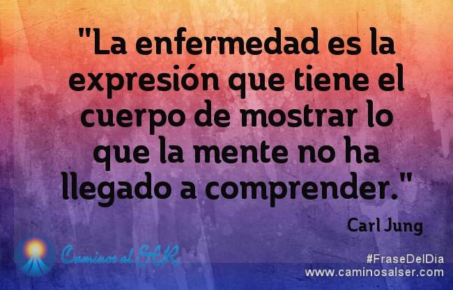 La enfermedad es la expresión que tiene el cuerpo de mostrar lo que la mente no ha llegado a comprender. Carl Jung