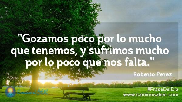 Gozamos poco por lo mucho que tenemos, y sufrimos mucho por lo poco que nos falta. Roberto Perez