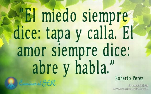 El miedo siempre dice: tapa y calla. El amor siempre dice: abre y habla. Roberto Perez