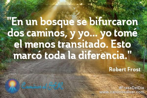 En un bosque se bifurcaron dos caminos, y yo... yo tomé el menos transitado. Esto marcó toda la diferencia. Robert Frost