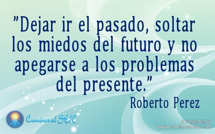 """""""Dejar ir el pasado, soltar los miedos del futuro y no apegarse a los problemas del presente."""" Roberto Perez"""