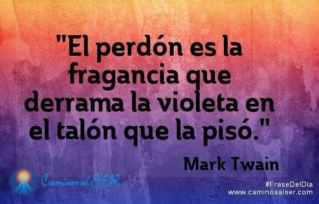 El perdón es la fragancia que derrama la violeta en el talón que la pisó. Mark Twain