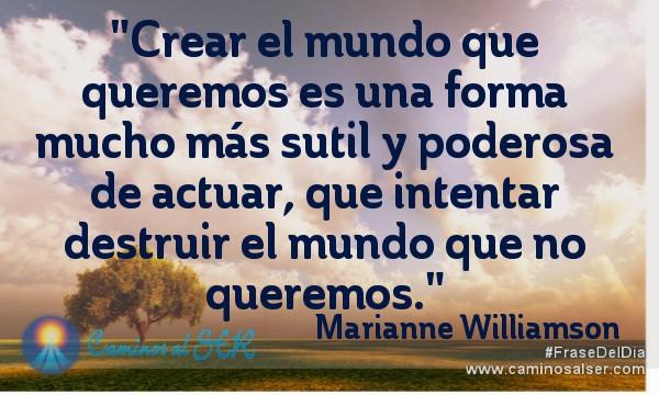 Crear el mundo que queremos es una forma mucho más sutil y poderosa de actuar, que intentar destruir el mundo que no queremos. Marianne Williamson