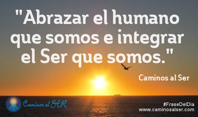 Abrazar el humano que somos e integrar el Ser que somos. Caminos al Ser