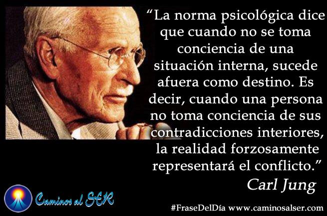 """""""La norma psicológica dice que cuando no se toma conciencia de una situación interna, sucede afuera como destino. Es decir, cuando una persona no toma conciencia de sus contradicciones interiores, la realidad forzosamente representará el conflicto."""" Carl Gustav Jung"""