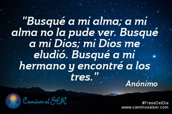 Busqué a mi alma; a mi alma no la pude ver.Busqué a mi Dios; mi Dios me eludió.Busqué a mi hermano y encontré a los tres. Anónimo