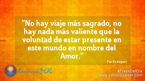 No hay viaje más sagrado, no hay nada más valiente que la voluntad de estar presente en este mundo en nombre del Amor. Pat Rodegast