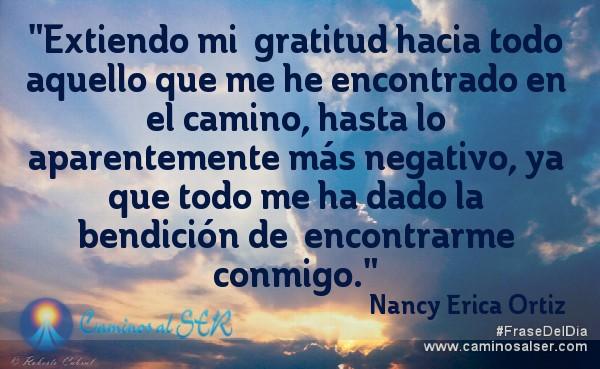 Extiendo mi  gratitud hacia todo aquello que me he encontrado en el camino, hasta lo  aparentemente más negativo, ya que todo me ha dado la bendición de  encontrarme conmigo. Nancy Erica Ortiz