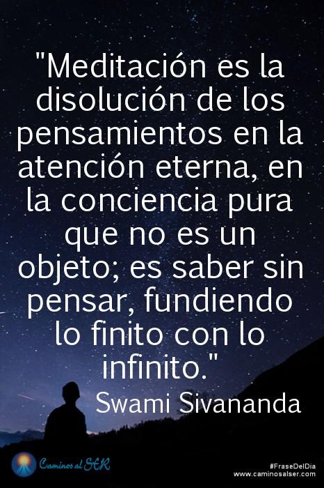 Meditación es la disolución de los pensamientos en la atención eterna, en la conciencia pura que no es un objeto; es saber sin pensar, fundiendo lo finito con lo infinito. Swami Sivananda