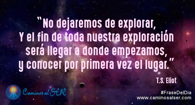 No dejaremos de explorar, Y el fin de toda nuestra exploración será llegar a donde empezamos, y conocer por primera vez el lugar. T.S. Eliot
