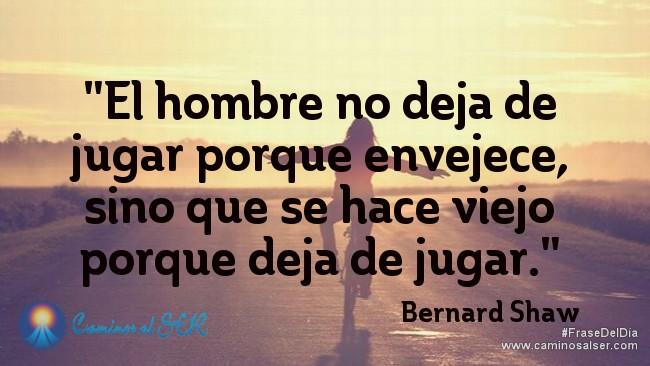El hombre no deja de jugar porque envejece, sino que se hace viejo porque deja de jugar. Bernard Shaw