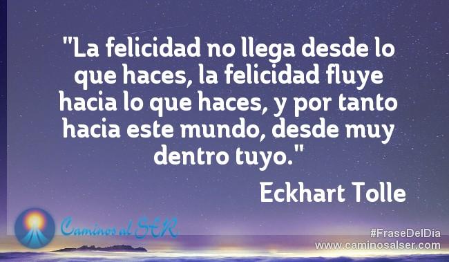 La felicidad no llega desde lo que haces, la felicidad fluye hacia lo que haces, y por tanto hacia este mundo, desde muy dentro tuyo. Eckhart Tolle