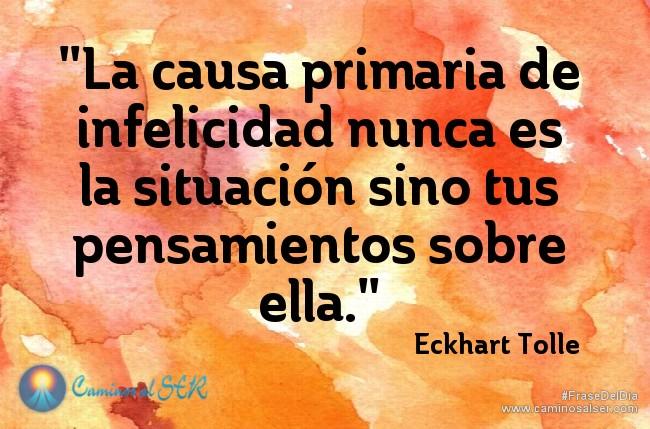 La causa primaria de infelicidad nunca es la situación sino tus pensamientos sobre ella. Eckhart Tolle