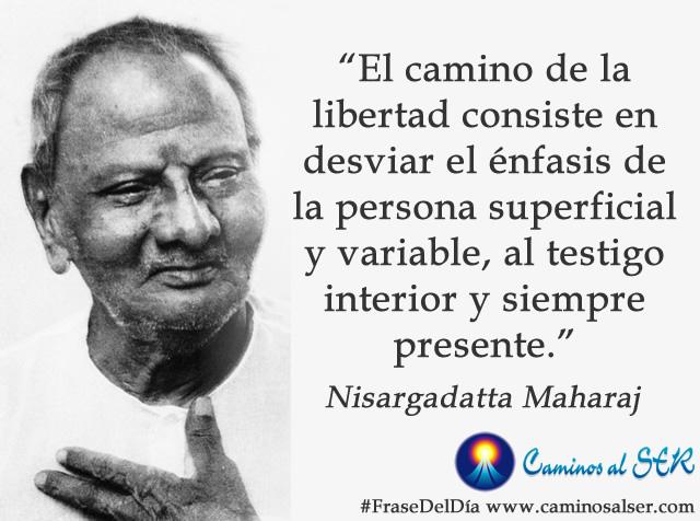 El camino de la libertad consiste en desviar el énfasis de la persona superficial y variable, al testigo interior y siempre presente. Nisargadatta