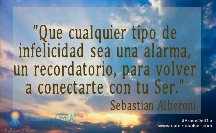Que cualquier tipo de infelicidad sea una alarma, un recordatorio, para volver a conectarte con tu Ser. Sebastián Alberoni