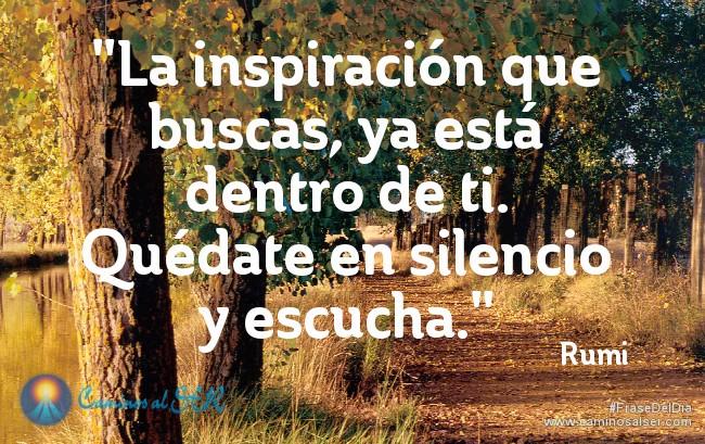 La inspiración que buscas, ya está dentro de ti. Quédate en silencio y escucha. Rumi