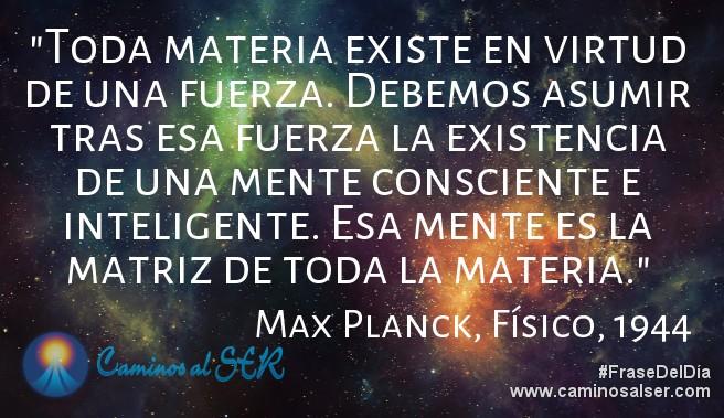 Toda materia existe en virtud de una fuerza. Debemos asumir tras esa fuerza la existencia de una mente consciente e inteligente. Esa mente es la matriz de toda la materia. Max Planck, Físico, 1944
