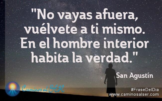 No vayas afuera, vuélvete a ti mismo. En el hombre interior habita la verdad. San Agustín