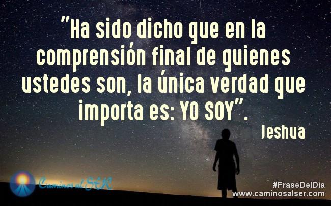 Ha sido dicho que en la comprensión final de quienes ustedes son, la única verdad que importa es: YO SOY. Jeshua
