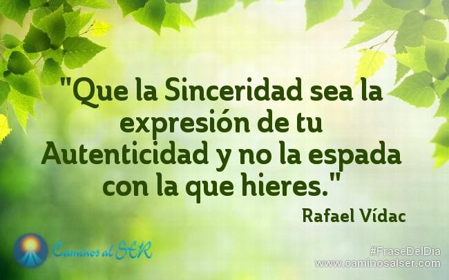 Que la Sinceridad sea la expresión de tu Autenticidad y no la espada con la que hieres. Rafael Vídac