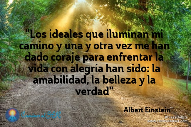 Los ideales que iluminan mi camino y una y otra vez me han dado coraje para enfrentar la vida con alegría han sido: la amabilidad, la belleza y la verdad. Albert Einstein