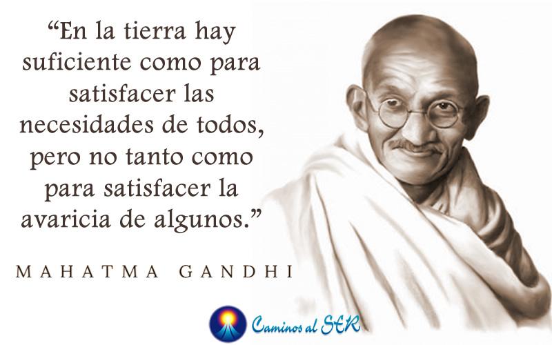 En la tierra hay suficiente como para satisfacer las necesidades de todos, pero no tanto como para satisfacer la avaricia de algunos. Mahatma Gandhi