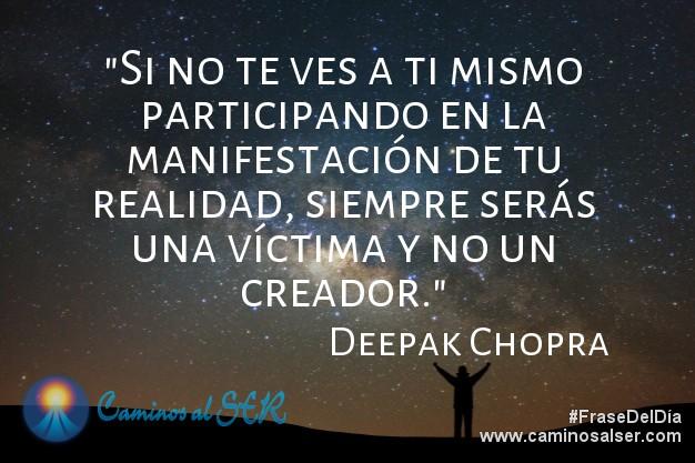 Si no te ves a ti mismo participando en la manifestación de tu realidad, siempre serás una víctima y no un creador. Deepak Chopra