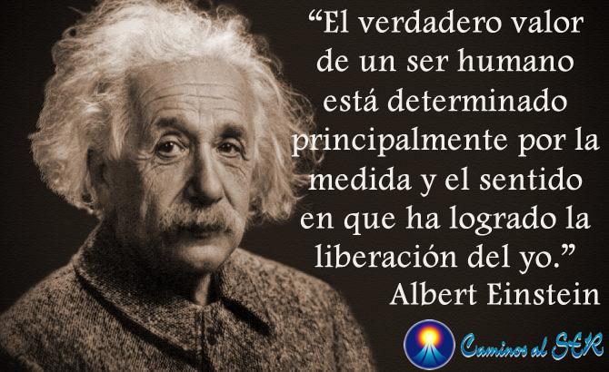 El verdadero valor de un ser humano está determinado principalmente por la medida y el sentido en que ha logrado la liberación del yo. Albert Einstein